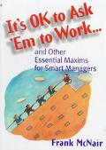 It's Ok to Ask 'Em to Work And Other Essential Maxims for Smart Managers
