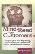 How to Mind-Read Your Customers Using Insights from Psychology to Increase Sales and Develop...