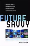Future Savvy: Identifying Trends to Make Better Decisions, Manage Uncertainty, and Profit Fr...