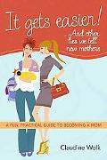 It Gets Easier! . . . And Other Lies We Tell New Mothers: A Fun, Practical Guide to Becoming...