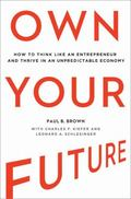 Own Your Future : How to Think Like an Entrepreneur and Thrive in an Unpredictable Economy