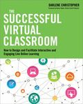 Successful Virtual Classroom : How to Design and Facilitate Interactive and Engaging Live On...