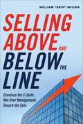 Selling above and below the Line : Convince the C-Suite. Win over Management. Secure the Sale