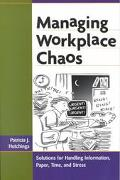 Managing Workplace Chaos Solutions for Handling Information, Paper, Time, and Stress