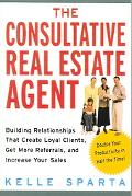 Consultative Real Estate Agent Building Relationships That Create Loyal Clients, Get More Re...