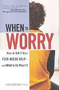 When to Worry How to Tell If Your Teen Needs Help -- and What to Do About It