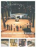 Creating Uncommon Worship Transforming the liturgy of the Eucharist