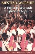 Mestizo Worship A Pastoral Approach to Liturgical Ministry