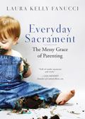 Everyday Sacrament : The Messy Grace of Parenting