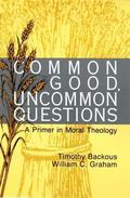 Common Good, Uncommon Questions A Primer in Moral Theology