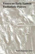 Essays on Early Eastern Eucharistic Prayers