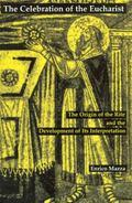 Celebration of the Eucharist The Origin of the Rite and the Development of Its Interpretation