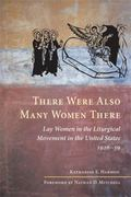 There Were Also Many Women There : Lay Women in the Liturgical Movement in the United States...