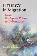 Liturgy in Migration : From the Upper Room to Cyberspace