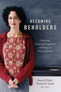 Becoming Beholders : Cultivating Sacramental Imagination and Actions in College Classrooms