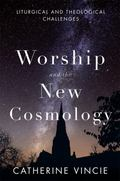 Worship and the New Cosmology : Liturgical and Theological Challenges