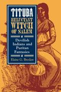 Tituba, Reluctant Witch of Salem: Devilish Indians and Puritan Fantasies (American Social Ex...