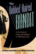 Bobbed Haired Bandit A True Story of Crime And Celebrity in 1920s New York