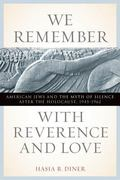 We Remember with Reverence and Love: American Jews and the Myth of Silence after the Holocau...