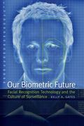 Our Biometric Future : Facial Recognition Technology and the Culture of Surveillance
