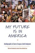 My Future Is in America Autobiographies of Eastern European Jewish Immigrants