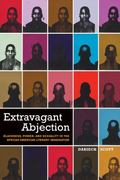 Extravagant Abjection : Blackness, Power, and Sexuality in the African American Literary Ima...