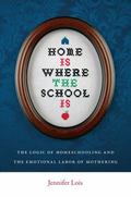 Home Is Where the School Is : The Logic of Homeschooling and the Emotional Labor of Mothering