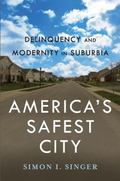 America's Safest City : Delinquency and Modernity in Suburbia