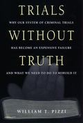 Trials Without Truth Why Our System of Criminal Trials Has Become an Expensive Failure and W...