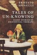 Tales of Un-Knowing Eight Stories of Existential Therapy
