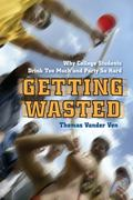Getting Wasted: Why College Students Drink Too Much and Party So Hard