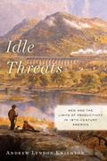 Idle Threats : Men and the Limits of Productivity in Nineteenth Century America