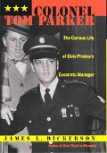 Colonel Tom Parker The Curious Life of Elvis Presley's Eccentric Manager