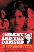 Silent and the Damned The Murder of Mary Phagan and the Lynching of Leo Frank