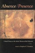 Absence/Presence Critical Essays On The Artistic Memory Of The Holocaust