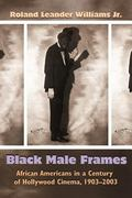 Black Male Frames : African Americans in a Century of Hollywood Cinema, 1903-2003