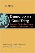 Democracy Is a Good Thing : Essays on Politics, Society, and Culture in Contemporary China