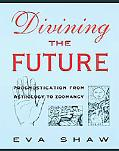 Divining the Future: Prognostication from Astrology to Zoomancy - Eva Shaw - Hardcover