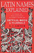 Latin Names Explained A Guide to the Scientific Classification of Reptiles, Birds and Mammals