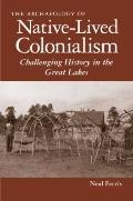 Archaeology of Native-Lived Colonialism : Challenging History in the Great Lakes