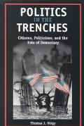 Politics in the Trenches Citizens, Politicians, and the Fate of Democracy