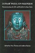 Janaab' Pakal of Palenque Reconstructing the Life And Death of a Maya Ruler