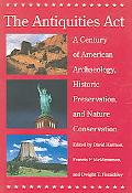 Antiquities Act A Century of American Archaeology, Historic Preservation, And Nature Conserv...