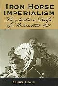 Iron Horse Imperialism The Southern Pacific of Mexico, 1880-1951
