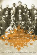 Capture These Indians for the Lord : Indians, Methodists, and Oklahomans, 1844-1939