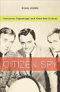Citizen Spy Television, Espionage, And Cold War Culture