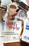 News to Me : Adventures of an Accidental Journalist