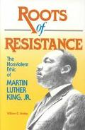 Roots of Resistance The Nonviolent Ethic of Martin Luther King, Jr.