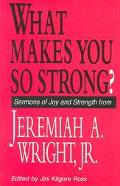 What Makes You So Strong? Sermons of Joy and Strength from Jeremiah A. Wright, Jr.