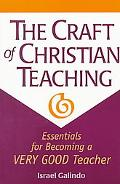 Craft of Christian Teaching Essentials for Becoming a Very Good Teacher